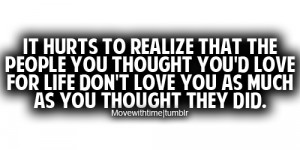 It hurts to realize that the people you thought you'd love for life ...