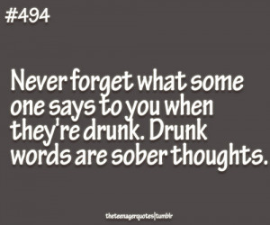 ... they're drunk. Drunk words are sober thoughts.follow teenager quotes
