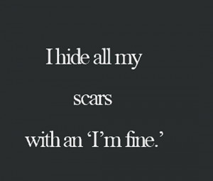 """hide all my scars with an """"I'm fine""""."""