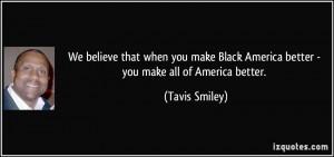 ... Black America better - you make all of America better. - Tavis Smiley