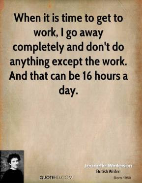 When it is time to get to work, I go away completely and don't do ...