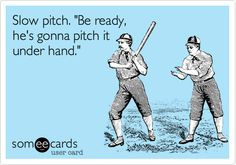 Slow pitch. 'Be ready, he's gonna pitch it under hand.' More