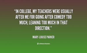 In college, my teachers were usually after me for going after comedy ...