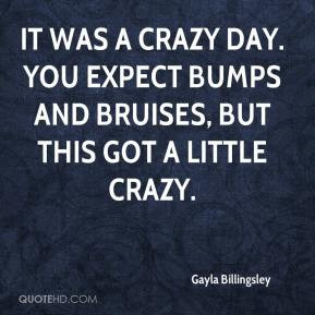 ... crazy day. You expect bumps and bruises, but this got a little crazy