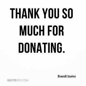 Brandt Izumo - Thank you so much for donating.