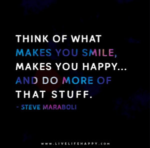 Think of what makes you smile, makes you happy... and do more of that ...
