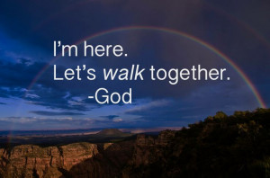 here. Let's walk together. -God
