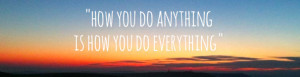 cropped-how-you-do-anything-is-how-you-do-everything-quote-1