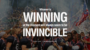 is winning at the moment will always seem to be invincible. George ...