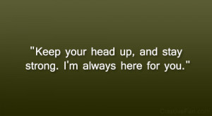 """Keep your head up, and stay strong. I'm always here for you."""""""
