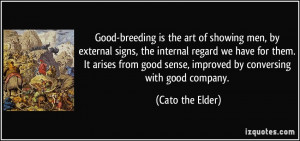 ... good sense, improved by conversing with good company. - Cato the Elder