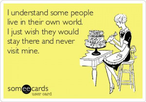 understand some people live in their own world. I just wish they ...