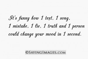 It's funny how 1 text, 1 song, 1 mistake, 1 lie could change your mood ...