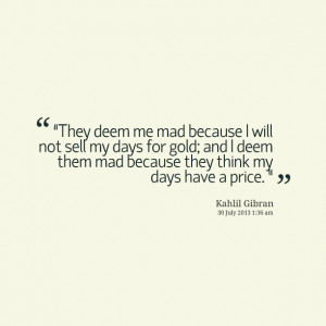 "Quotes Picture: ""they deem me mad because i will not sell my days ..."