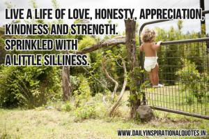 Live a life of love, honesty, appreciation, kindness and strength ...