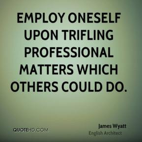 James Wyatt - Employ oneself upon trifling professional matters which ...