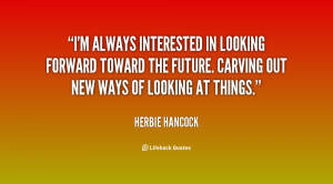 ... looking forward toward the future. Carving out new ways of looking at