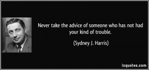 Never take the advice of someone who has not had your kind of trouble ...