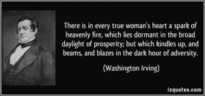 There is in every true woman's heart a spark of heavenly fire, which ...