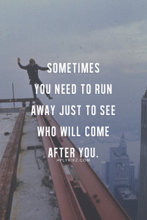 ... need to run away just to see who will come after you .. life quotes