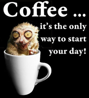 Coffee ... it's the only way to start your day