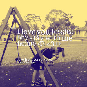 Quotes Picture I Love You Jessica Bby Stay With Me Homie