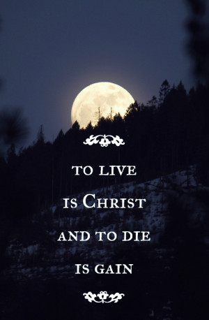 To live is Christ and to die is gain.