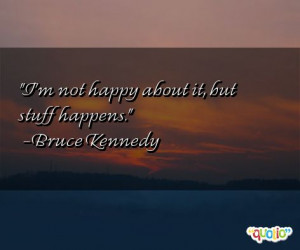 not happy about it, but stuff happens. -Bruce Kennedy