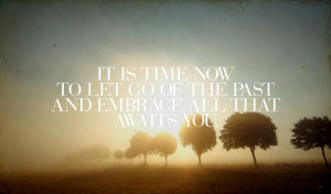 It is time now to let go of the past and embrace all that awaits you