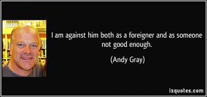 quote-i-am-against-him-both-as-a-foreigner-and-as-someone-not-good ...
