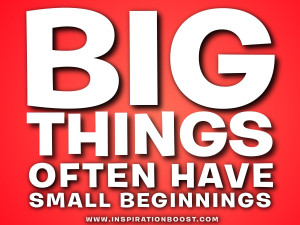 big things small beginnings big things often have small beginnings