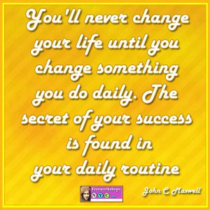 You'll never change your life until you change something you do daily ...