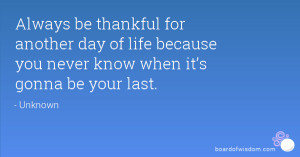Always be thankful for another day of life because you never know when ...