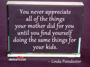 You Never Appreciate All Of The Things Your Mother Did For You Untill ...