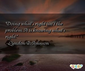 Doing what's right isn't the problem . It is knowing what's right.