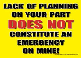Lack of planning on your part DOES NOT consitute an emergency on mine!