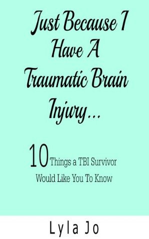 Just Because I Have a Traumatic Brain Injury: 10 Things a TBI Survivor ...