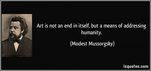Art is not an end in itself, but a means of addressing humanity ...