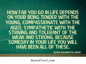 ... on your being tender.. George Washington Carver greatest life quote