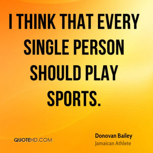 think that every single person should play sports.
