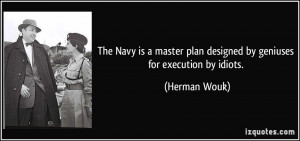 The Navy is a master plan designed by geniuses for execution by idiots ...