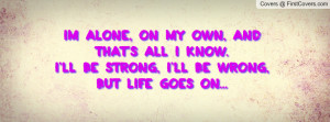 Im alone, on my own, and that's all i know.I'll be strong, i'll be ...