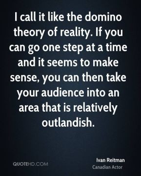 Ivan Reitman - I call it like the domino theory of reality. If you can ...