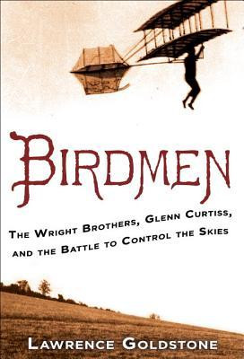 Birdmen: The Wright Brothers, Glenn Curtiss, and the Battle to Control ...