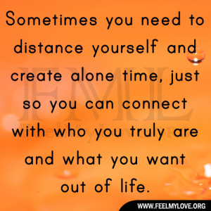 you need to distance yourself and create alone time, just so you ...
