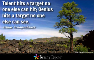 Talent hits a target no one else can hit; Genius hits a target no one ...