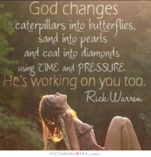God changes caterpillars into butterflies, sand into pearls and coal ...