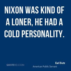 Earl Butz - Nixon was kind of a loner, he had a cold personality.