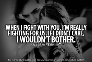 When I fight with you, I am really fighting for us. If I didnt care ...