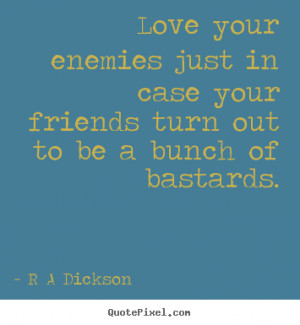 Love your enemies just in case your friends turn out to be a bunch ...
